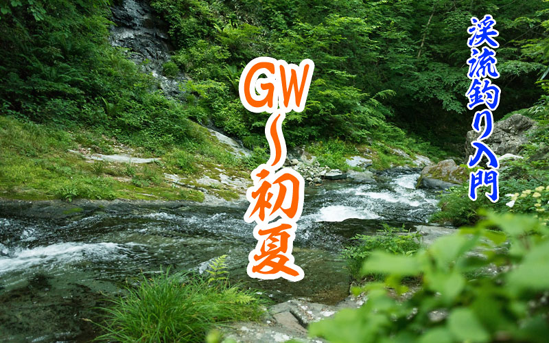 GWから初夏の渓流釣り入門